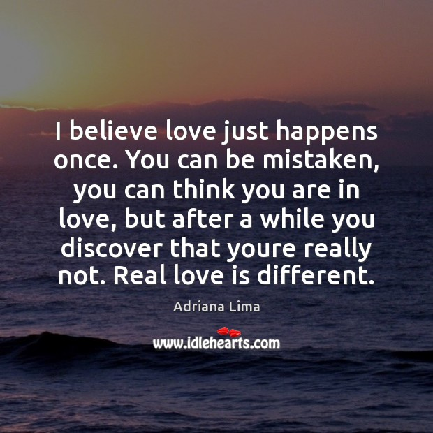 I believe love just happens once. You can be mistaken, you can Image