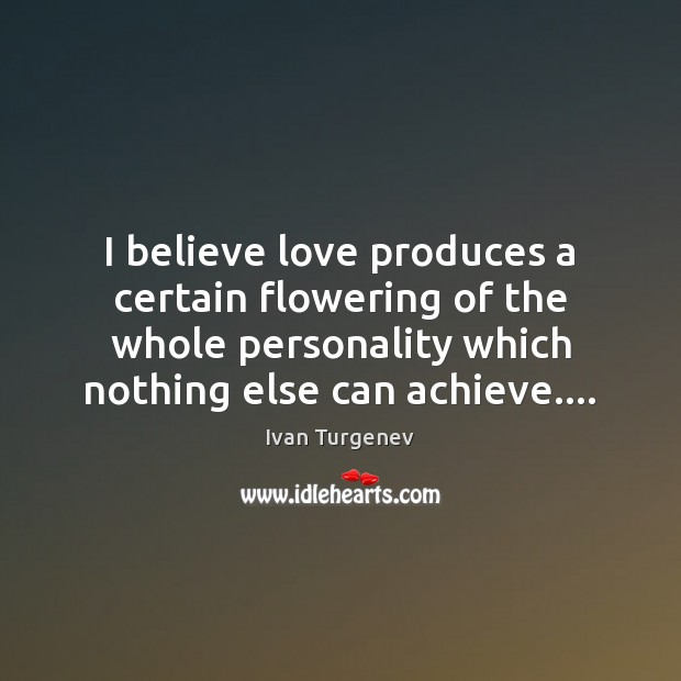 I believe love produces a certain flowering of the whole personality which Image