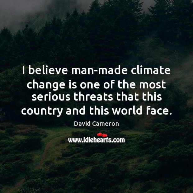 I believe man-made climate change is one of the most serious threats David Cameron Picture Quote