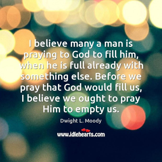 I believe many a man is praying to God to fill him, Dwight L. Moody Picture Quote