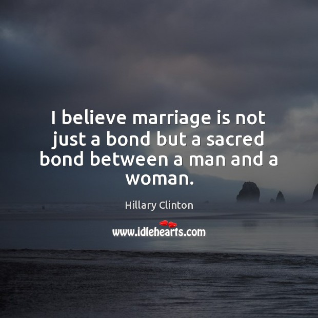 Image, I believe marriage is not just a bond but a sacred bond between a man and a woman.