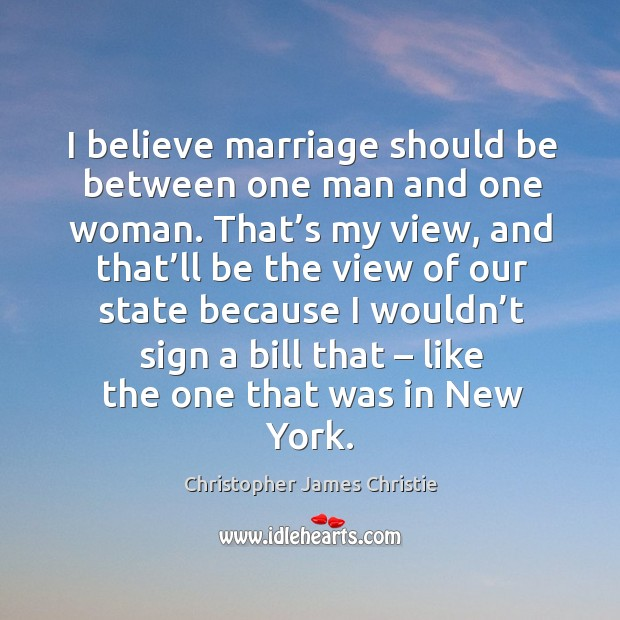 Image, I believe marriage should be between one man and one woman. That's my view, and that'll be