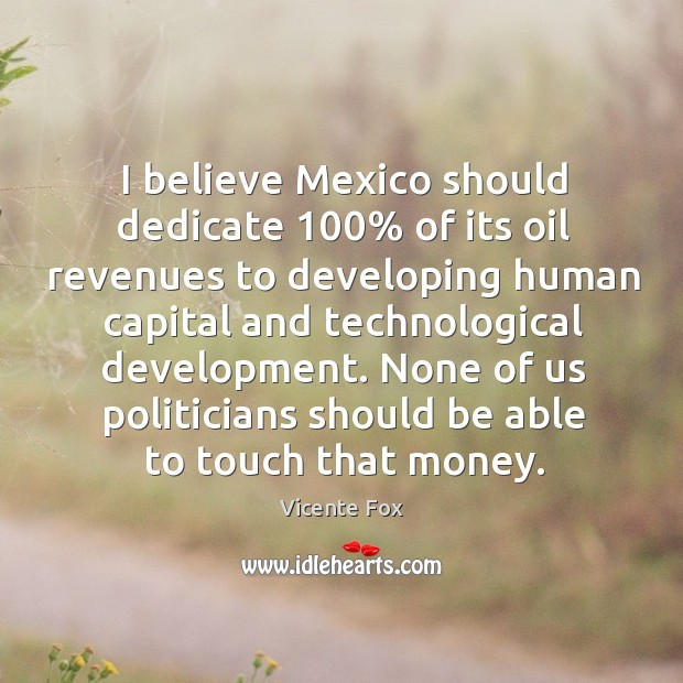 I believe mexico should dedicate 100% of its oil revenues to developing human capital and technological development. Image