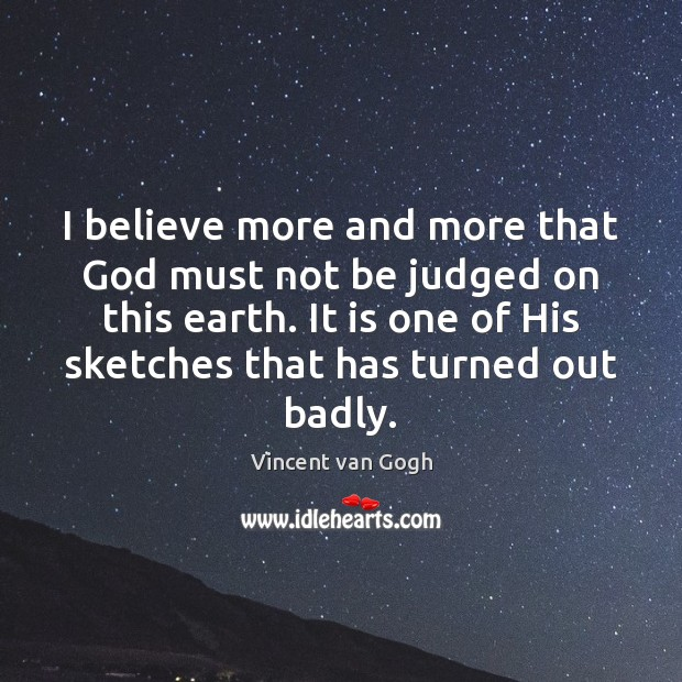 I believe more and more that God must not be judged on Vincent van Gogh Picture Quote