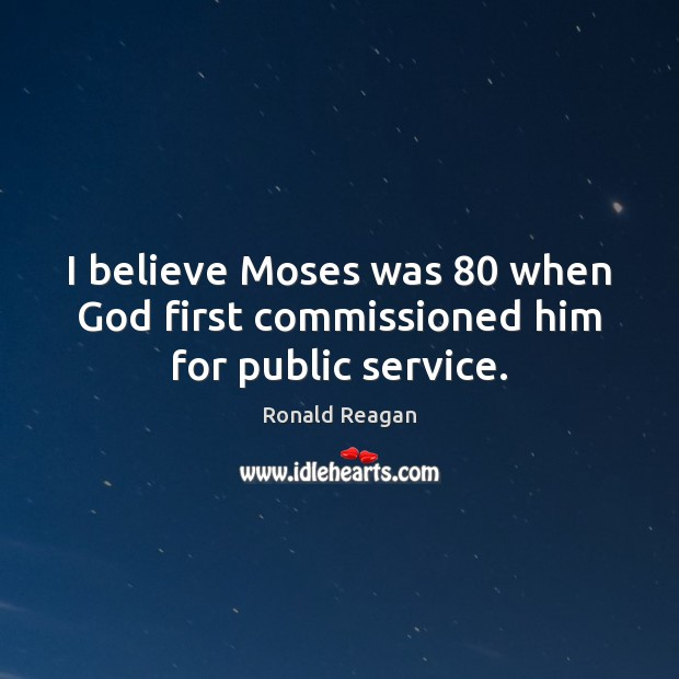 Image, I believe Moses was 80 when God first commissioned him for public service.