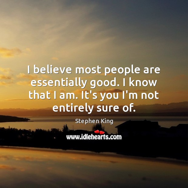 Image, I believe most people are essentially good. I know that I am.