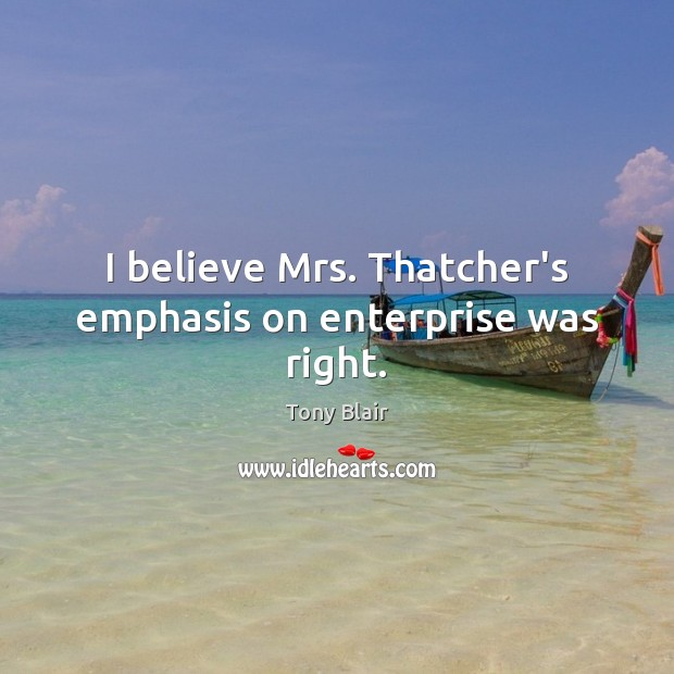 I believe Mrs. Thatcher's emphasis on enterprise was right. Tony Blair Picture Quote