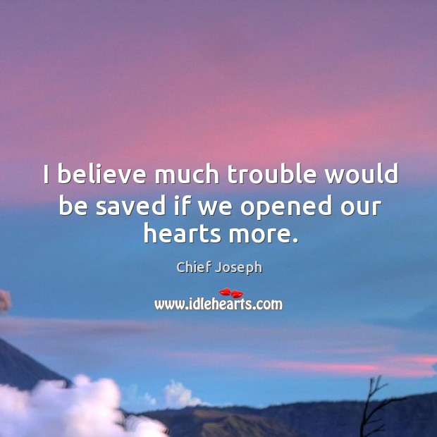 I believe much trouble would be saved if we opened our hearts more. Chief Joseph Picture Quote