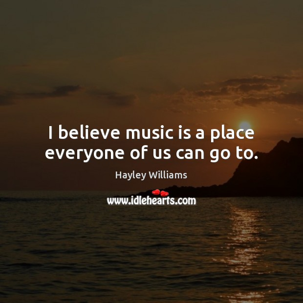 I believe music is a place everyone of us can go to. Hayley Williams Picture Quote