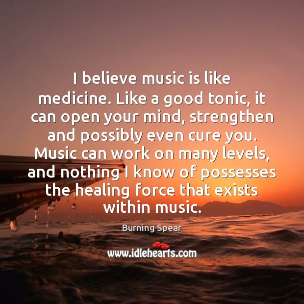 Image, I believe music is like medicine. Like a good tonic, it can