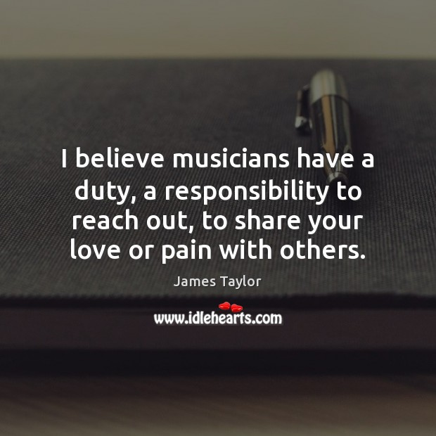 I believe musicians have a duty, a responsibility to reach out, to Image