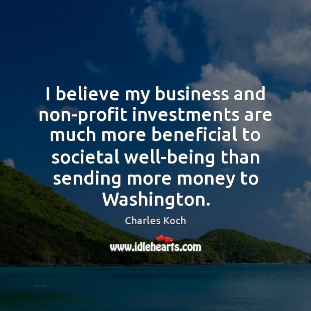 I believe my business and non-profit investments are much more beneficial to Charles Koch Picture Quote