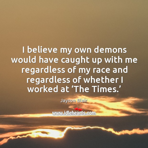 I believe my own demons would have caught up with me regardless of my race and regardless of whether I worked at 'the times.' Image