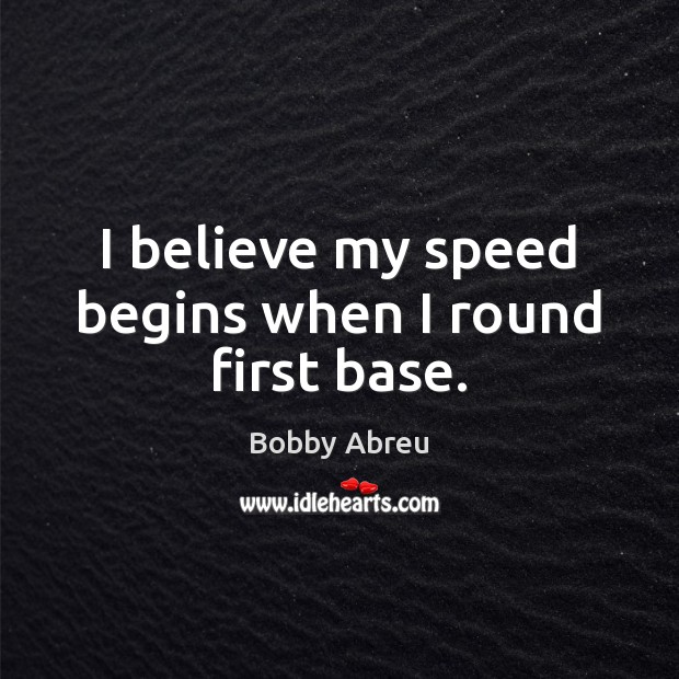 I believe my speed begins when I round first base. Image