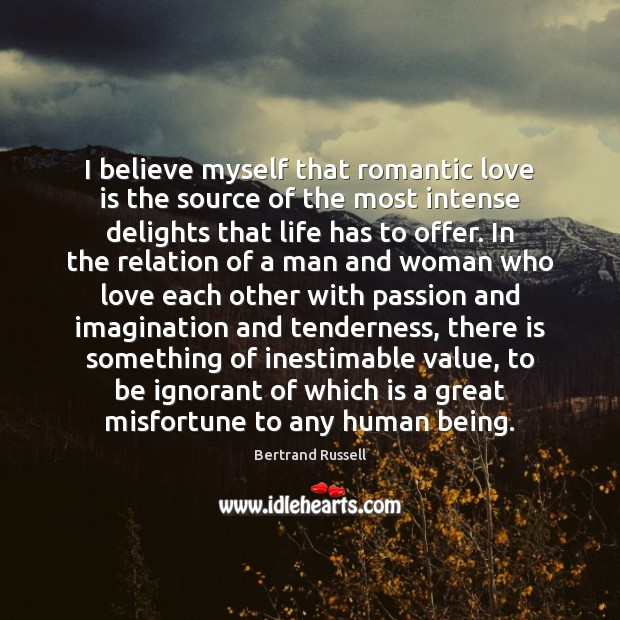 I believe myself that romantic love is the source of the most Romantic Love Quotes Image