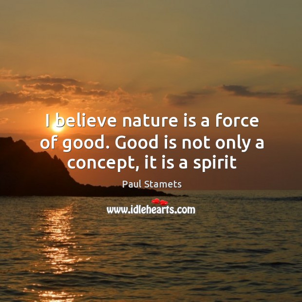 I believe nature is a force of good. Good is not only a concept, it is a spirit Image
