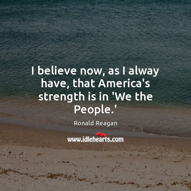 Image, I believe now, as I alway have, that America's strength is in 'We the People.'