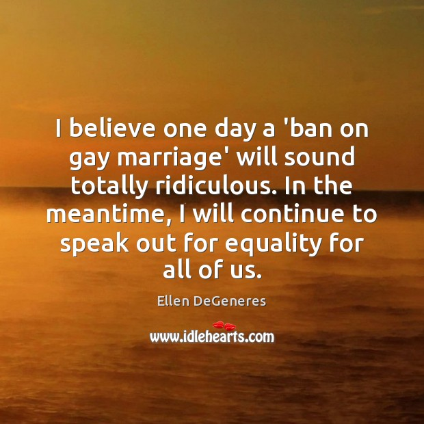 I believe one day a 'ban on gay marriage' will sound totally Ellen DeGeneres Picture Quote