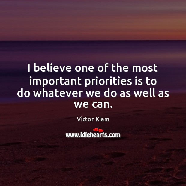 I believe one of the most important priorities is to do whatever we do as well as we can. Victor Kiam Picture Quote