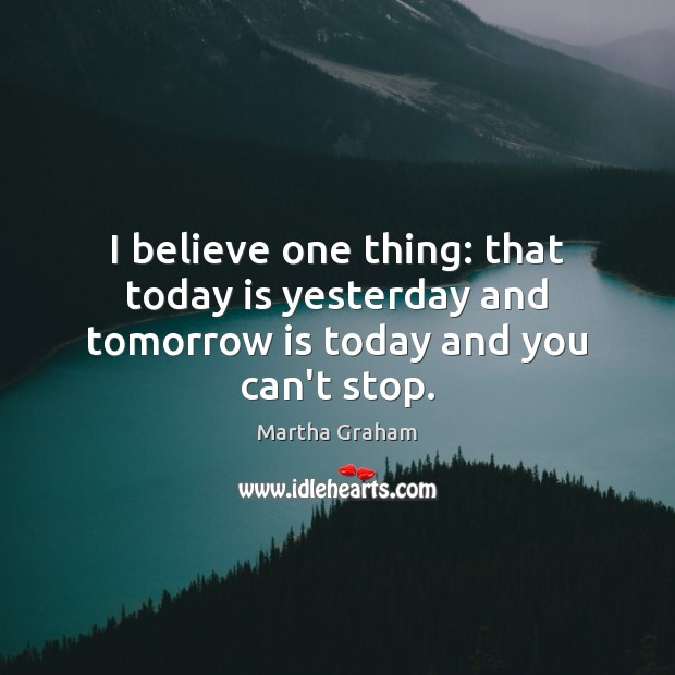 I believe one thing: that today is yesterday and tomorrow is today and you can't stop. Image