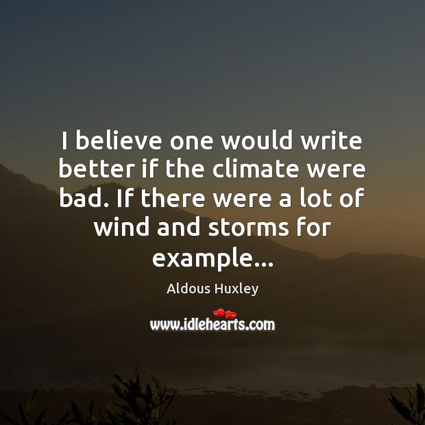 I believe one would write better if the climate were bad. If Aldous Huxley Picture Quote