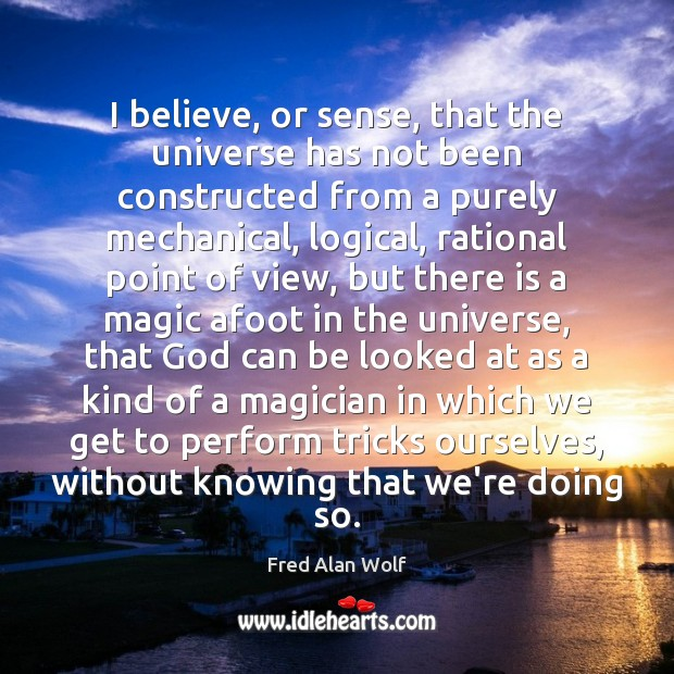I believe, or sense, that the universe has not been constructed from Fred Alan Wolf Picture Quote