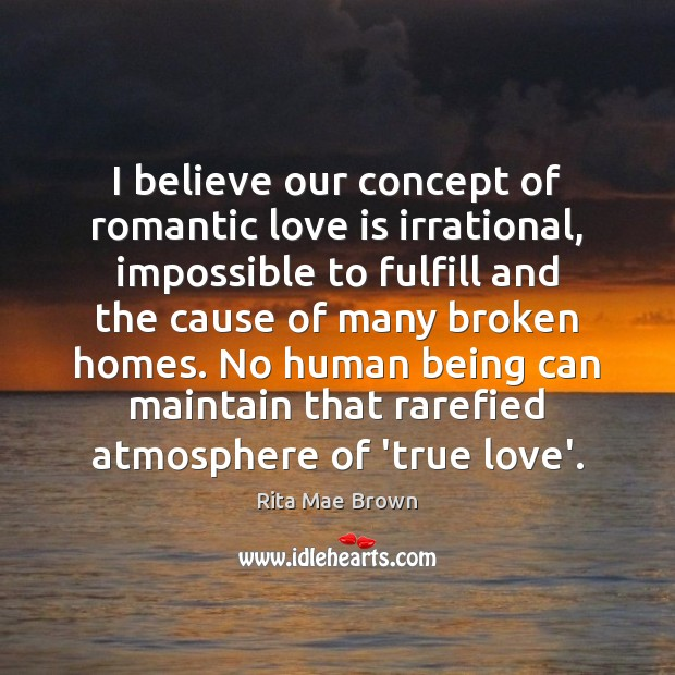 I believe our concept of romantic love is irrational, impossible to fulfill Romantic Love Quotes Image
