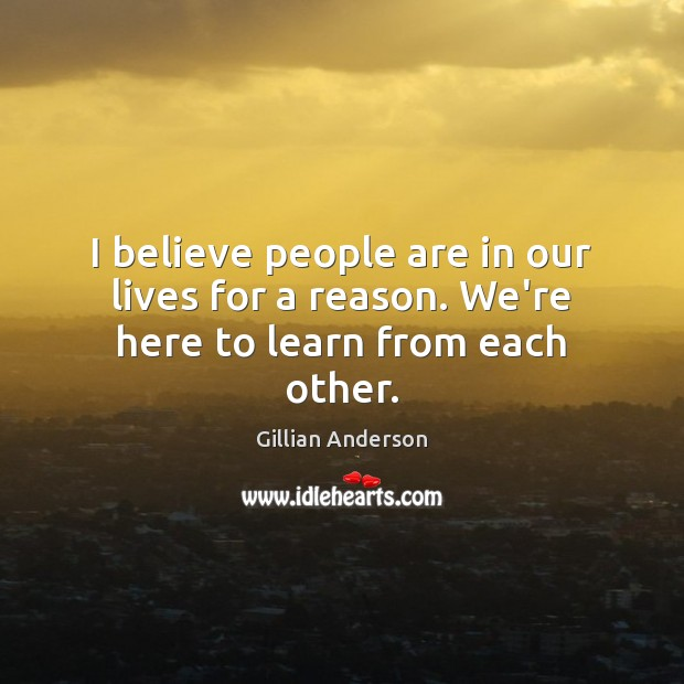 I believe people are in our lives for a reason. We're here to learn from each other. Image