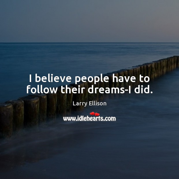I believe people have to follow their dreams-I did. Larry Ellison Picture Quote