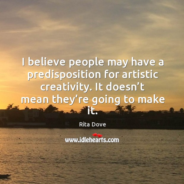 I believe people may have a predisposition for artistic creativity. It doesn't mean they're going to make it. Rita Dove Picture Quote