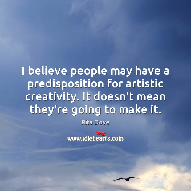 I believe people may have a predisposition for artistic creativity. It doesn't Rita Dove Picture Quote