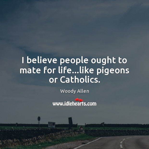 I believe people ought to mate for life…like pigeons or Catholics. Image