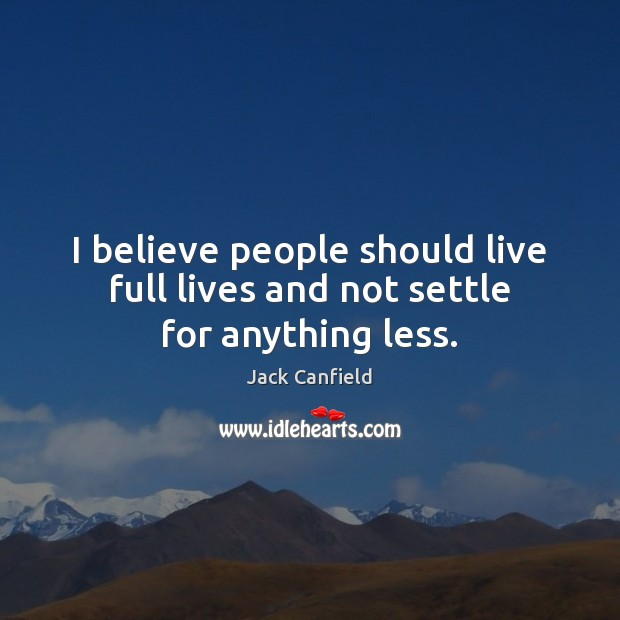 I believe people should live full lives and not settle for anything less. Jack Canfield Picture Quote