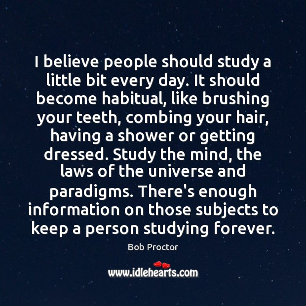 I believe people should study a little bit every day. It should Bob Proctor Picture Quote