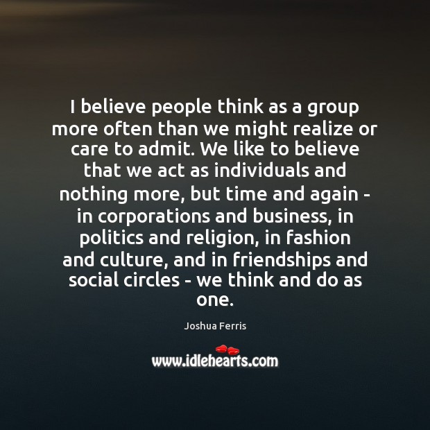 I believe people think as a group more often than we might Joshua Ferris Picture Quote