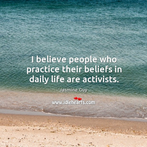 Image, I believe people who practice their beliefs in daily life are activists.