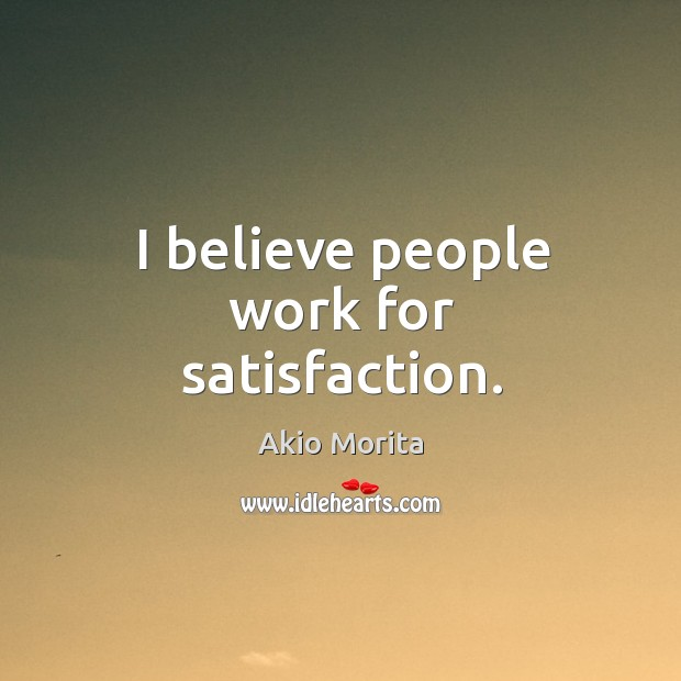 I believe people work for satisfaction. Image