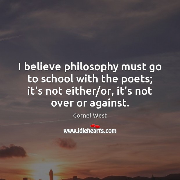 I believe philosophy must go to school with the poets; it's not Image