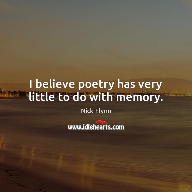 Image, I believe poetry has very little to do with memory.