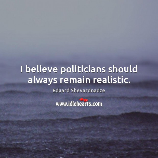 I believe politicians should always remain realistic. Image
