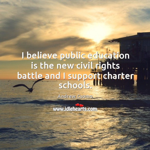 I believe public education is the new civil rights battle and I support charter schools. Andrew Cuomo Picture Quote