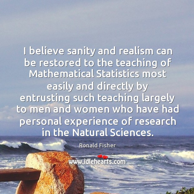 I believe sanity and realism can be restored to the teaching of mathematical statistics Ronald Fisher Picture Quote