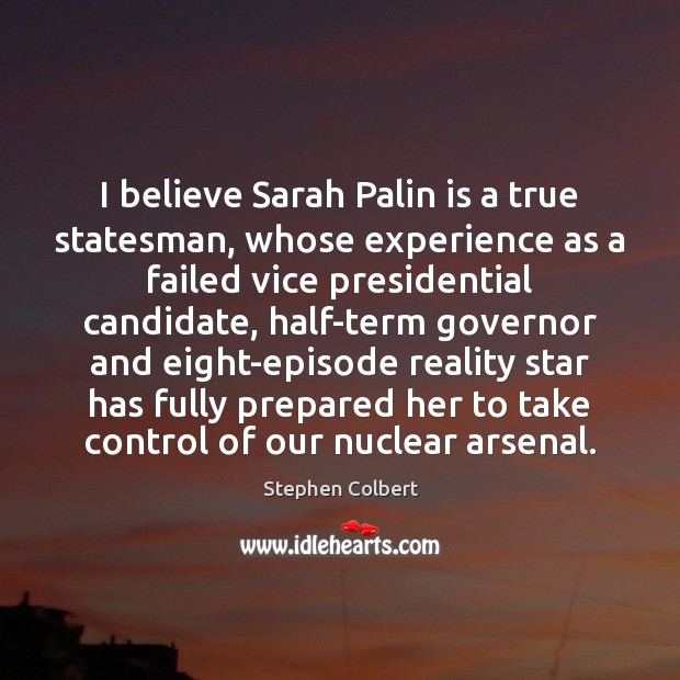 I believe Sarah Palin is a true statesman, whose experience as a Stephen Colbert Picture Quote