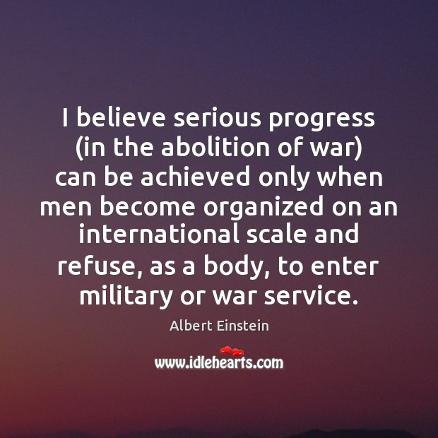 Image, I believe serious progress (in the abolition of war) can be achieved