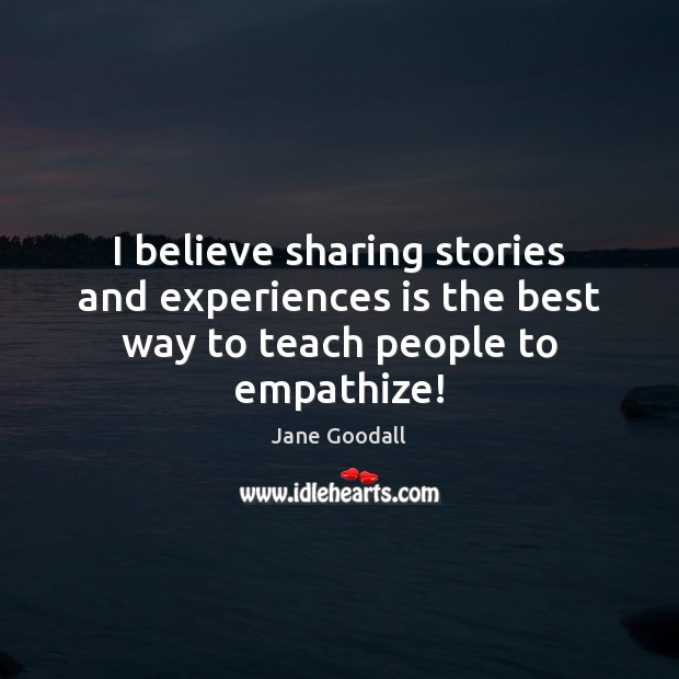 Image, I believe sharing stories and experiences is the best way to teach people to empathize!
