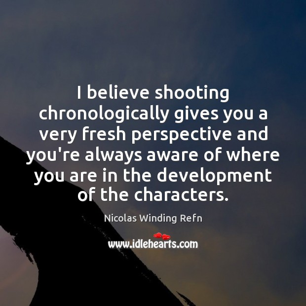 I believe shooting chronologically gives you a very fresh perspective and you're Image