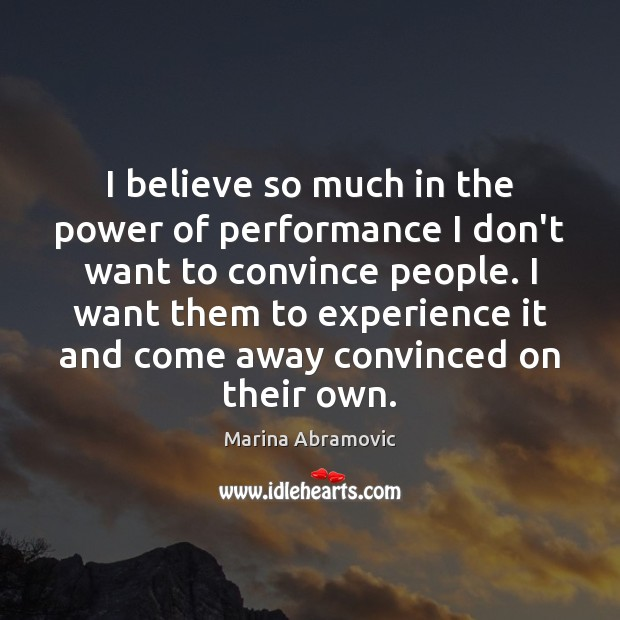 I believe so much in the power of performance I don't want Image