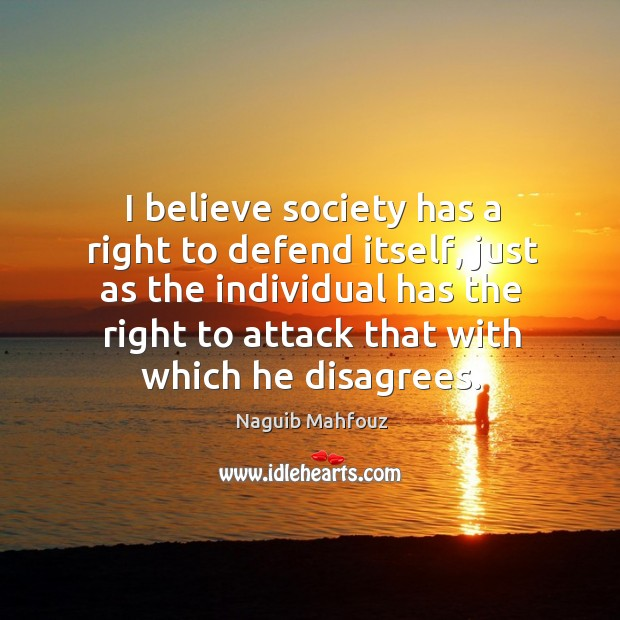 I believe society has a right to defend itself, just as the individual has the right to attack that with which he disagrees. Naguib Mahfouz Picture Quote