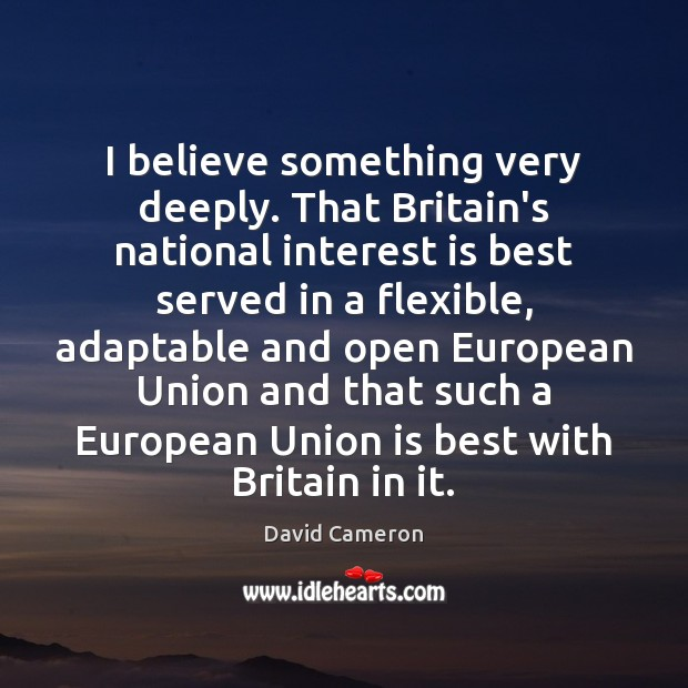 I believe something very deeply. That Britain's national interest is best served David Cameron Picture Quote