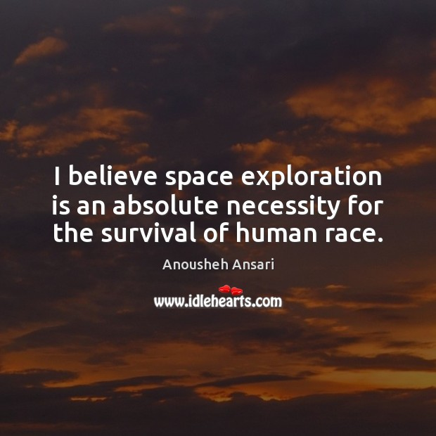 I believe space exploration is an absolute necessity for the survival of human race. Image